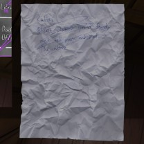 "21. Crumpled in a trashcan nearby, we see an earlier draft of the note that Sam pinned to the front door. ""Katie,"" this one reads, ""Please, whatever you've found, don't tell Mom and Dad. The attic…."" Hmm. The note she ultimately went with simply asked us not to poke around and find anything. This one assumes that we'll have found … something. Something in the attic, maybe? What's in the attic?"